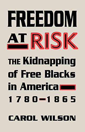 Freedom at Risk: The Kidnapping of Free Blacks in America, 1780-1865 (0813192978) by Wilson, Carol