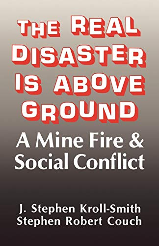 The Real Disaster Is Above Ground: A Mine Fire and Social Conflict: J. Stephen Kroll-Smith, Stephen...