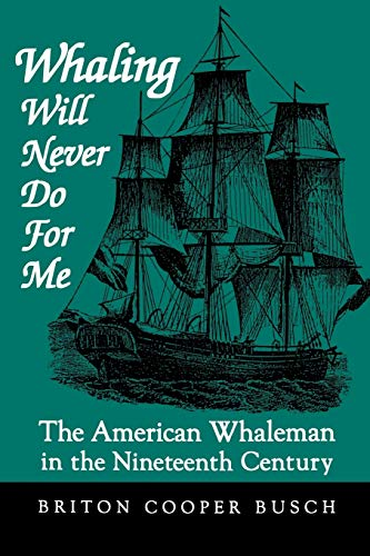 Whaling Will Never Do For Me: The American Whaleman in the Nineteenth Century: Busch, Briton Cooper