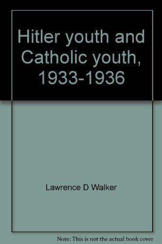 Hitler Youth and Catholic Youth, 1933-1936: A Study in Totalitarian Conquest: Walker, Lawrence D
