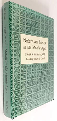 Nature and Motion in the Middle Ages (STUDIES IN PHILOSOPHY AND THE HISTORY OF PHILOSOPHY) (9780813205991) by James A. Weisheipl