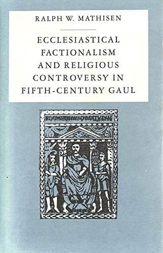 Ecclesiastical Factionalism and Religious Controversy in Fifth-Century Gaul: Mathisen, Ralph W.