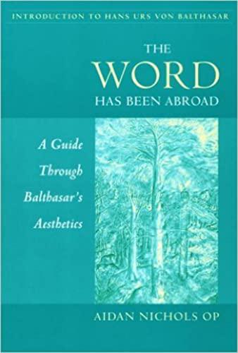 The Word Has Been Abroad: A Guide Through Balthasar's Aesthetics: Aidan Nichols O.P.