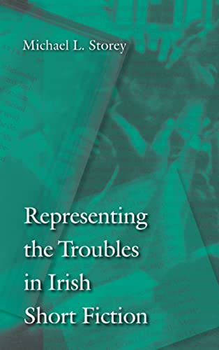 Representing the Troubles in Irish Short Fiction: Storey, Michael L.