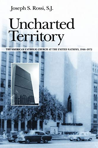Uncharted Territory: The American Catholic Church at the Untied Nations, 1946-1972: Rossi, Joseph S...