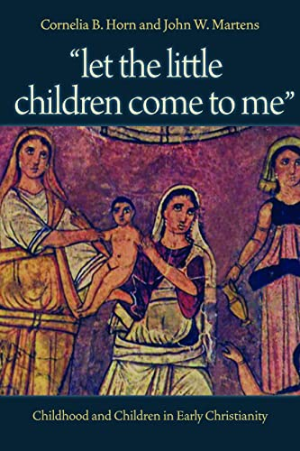 Let the Little Children Come to Me: Childhood and Children in Early Christianity: Horn, Cornelia B.