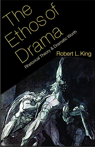 The Ethos of Drama: Rhetorical Theory and Dramatic Worth (Hardcover): Robert L. King