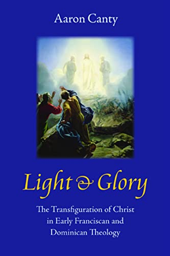 Light and Glory: The Transfiguration of Christ in Early Franciscan and Dominican Theology: Canty, ...
