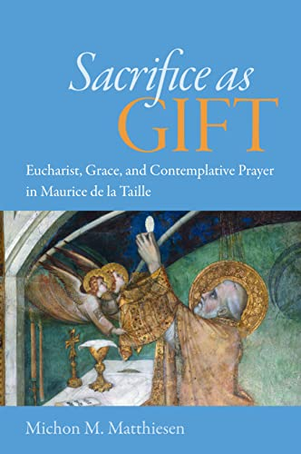 Sacrifice as Gift: Eucharist, Grace, and Contemplative Prayer in Maurice de la Taille: Matthiesen, ...