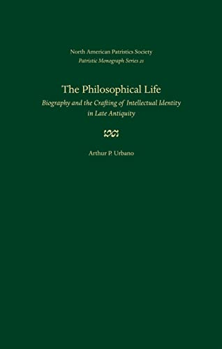 The Philosophical Life: Biography and the Crafting of Intellectual Identity in Late Antiquity (...
