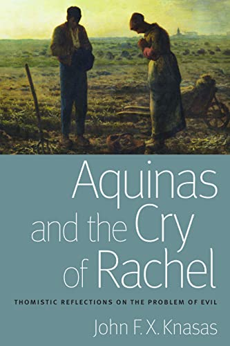 Aquinas and the Cry of Rachel: Thomistic Reflections on the Problem of Evil: John F X Knasas