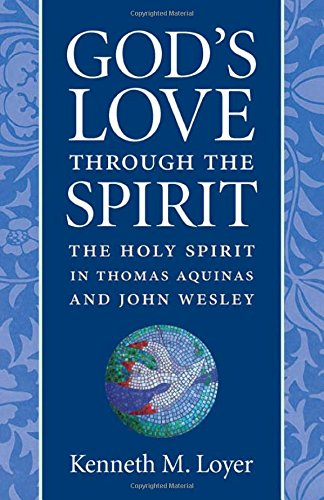 God's Love Through the Spirit: The Holy Spirit in Thomas Aquinas and John Wesley: Kenneth M. ...