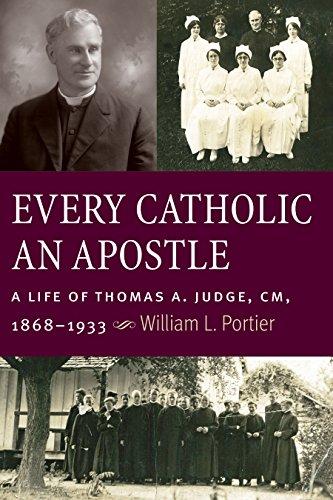 Every Catholic An Apostle: A Life of Thomas A. Judge, CM, 1868-1933: William L Portier