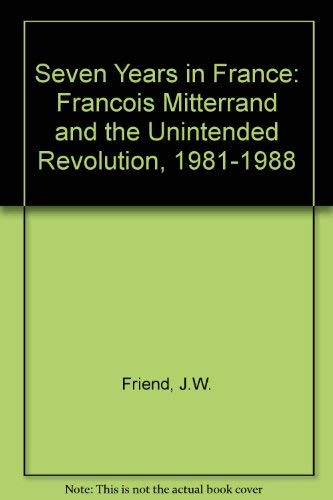 Seven Years in France: Francois Mitterrand and the Unintended Revolution, 1981-1988