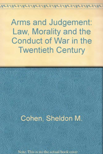 Arms and Judgement: Law, Morality and the Conduct of War in the Twentieth Century: Cohen, Sheldon M...
