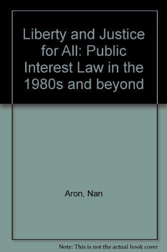 Liberty and Justice for All: Public Interest Law in the 1980's and Beyond: Aron, Nan