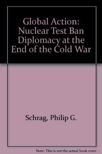 Global Action: Nuclear Test Ban Diplomacy at the End of the Cold War: Schrag, Philip G.