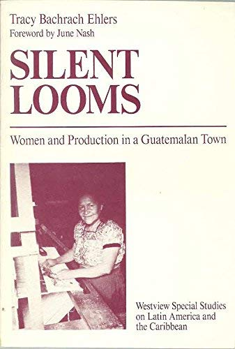 Silent Looms: Women and Production in a Guatemalan Town: Ehlers, Tracy Bachrach