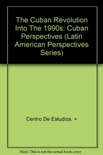 The Cuban Revolution Into The 1990s: Cuban Perspectives (Latin American Perspectives Series): ...