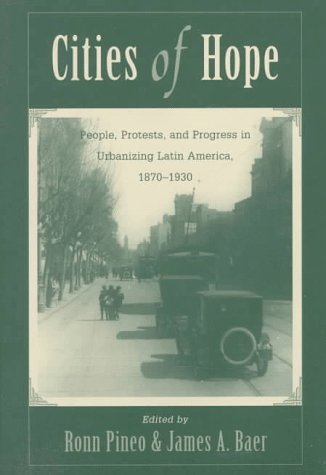Cities of Hope: People, Protests, and Progress in Urbanizing Latin America, 1870-1930: Pineo, Ronn ...