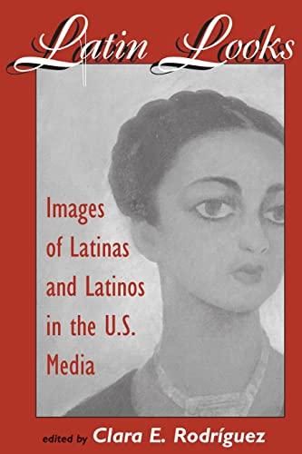 Latin Looks: Images Of Latinas And Latinos In The U.S. Media: Rodriguez, Clara E.