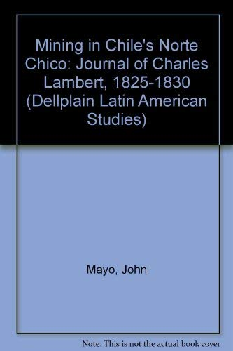 9780813335841: Mining In Chile's Norte Chico: Journal Of Charles Lambert, 1825-1830 (Dellplain Latin American Studies)