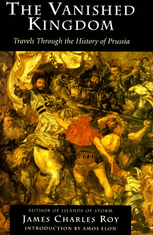 9780813336671: The Vanished Kingdom: Travels Through the History of Prussia