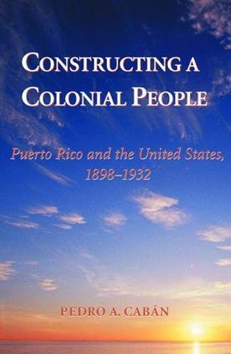 Constructing A Colonial People: Puerto Rico And The United States, 1898-1932: Pedro A Caban