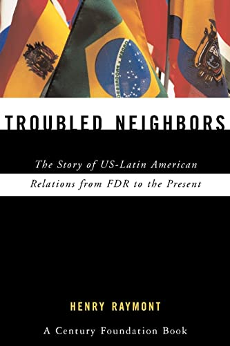 Troubled Neighbors: The Story of US-Latin American Relations from FDR to the Present: Henry Raymont