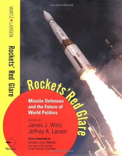 Rockets' Red Glare: Missile Defenses And The Future Of World Politics: James J. Wirtz and ...
