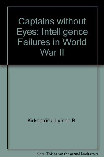 Captains Without Eyes: Intelligence Failures in World: KIRKPATRICK, Lyman B.