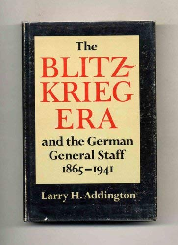 The blitzkrieg era and the German General Staff, 1865-1941: Larry H Addington