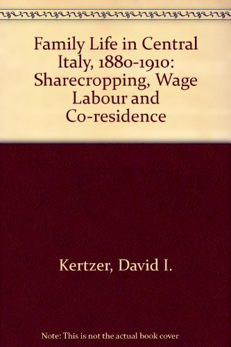 FAMILY LIFE IN CENTRAL ITALY, 1880-1910: SHARECROPPING, WAGE LABOR, AND CORESIDENCE.: Kertzer, ...