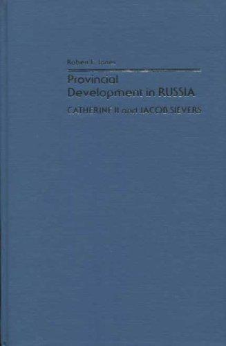 Provincial Development in Russia: Catherine II and Jakob Sievers: Jones, Robert E.