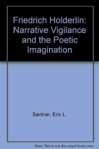 Friedrich Holderlin: Narrative Vigilance and the Poetic Imagination: Santner, Eric L.