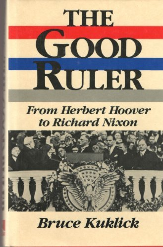 The Good Ruler; from Herbert Hoover to Richard Nixon: Kuklick, Bruce