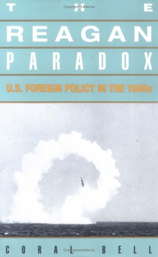 The Reagan Paradox: U.S. Foreign Policy in the 1980s: Bell, Coral