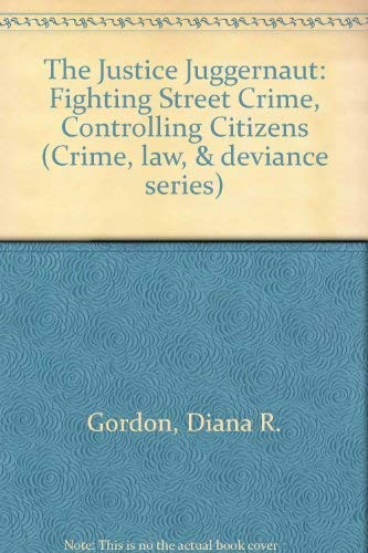 The Justice Juggernaut: Fighting Street Crime, Controlling Citizens (Crime, Law, & Deviance ...