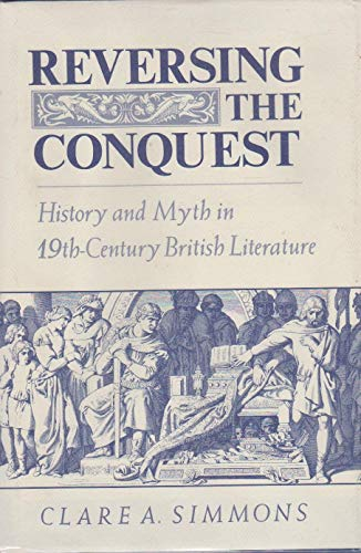 Reversing the conquest : history and myth in nineteenth-century British literature.: Simmons, C.A.