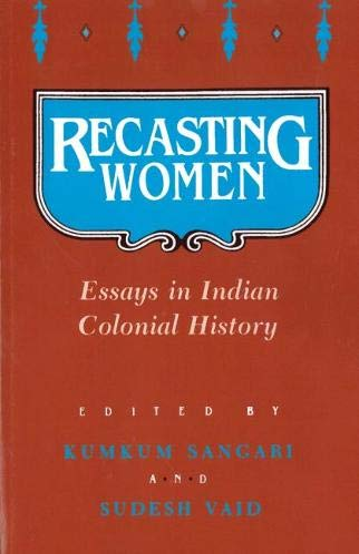 Recasting Women: Essays in Indian Colonial History: Sangari, Kumkum and
