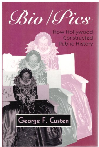 Bio/Pics: How Hollywood Constructed Public History: Custen, George Frederick