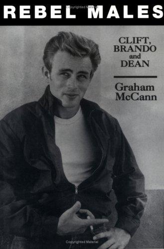 Rebel Males: Clift, Brando and Dean: McCann, Graham
