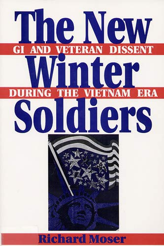 The New Winter Soldiers: Gi and Veteran Dissent During the Vietnam Era: Richard R. Moser