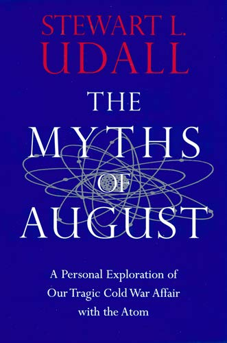 The Myths of August: A Personal Exploration of Our Tragic Cold War Affair with the Atom (0813525462) by Udall, Stewart L.