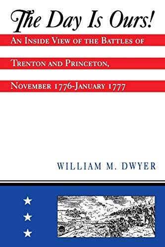 The Day Is Ours: An Inside View of the Battles of Trenton and Princeton, November 1776-January 1777...