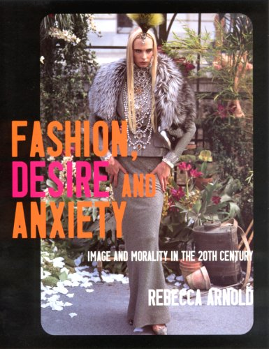 Fashion, Desire and Anxiety: Image and Morality in the 20th Century: Arnold, Rebecca