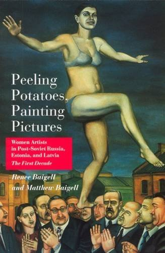 Peeling Potatoes, Painting Pictures: Women Artists in Post-Soviet Russia, Estonia, and Latvia (...