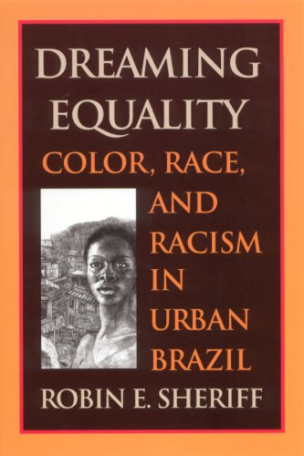 Dreaming Equality: Color, Race, and Racism in Urban Brazil: Sheriff, Robin E.