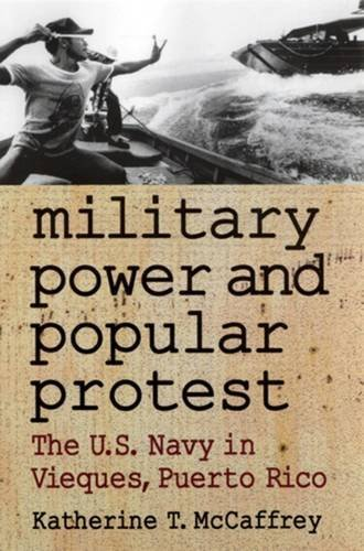 Military Power and Popular Protest: The U.S. Navy in Vieques, Puerto Rico: McCaffrey, Katherine