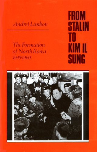 From Stalin to Kim Il Sung: The Formation of North Korea, 1945-1960: Lankov, Andrei
